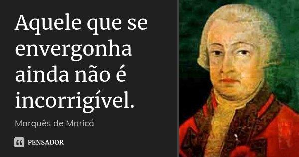 Aquele que se envergonha ainda não é incorrigível.... Frase de Marquês de Maricá.