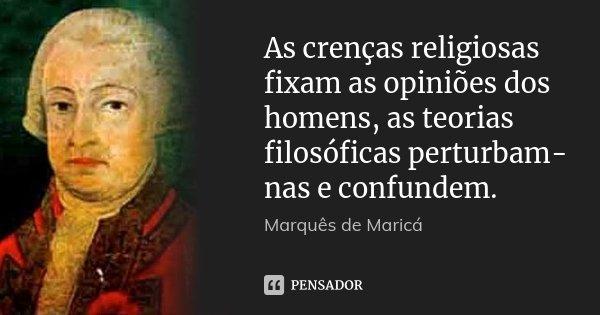 As crenças religiosas fixam as opiniões dos homens, as teorias filosóficas perturbam-nas e confundem.... Frase de Marquês de Maricá.