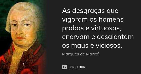 As desgraças que vigoram os homens probos e virtuosos, enervam e desalentam os maus e viciosos.... Frase de Marquês de Maricá.
