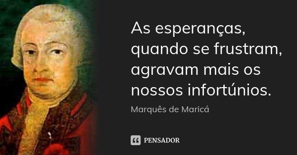 As esperanças, quando se frustram, agravam mais os nossos infortúnios.... Frase de Marquês de Maricá.