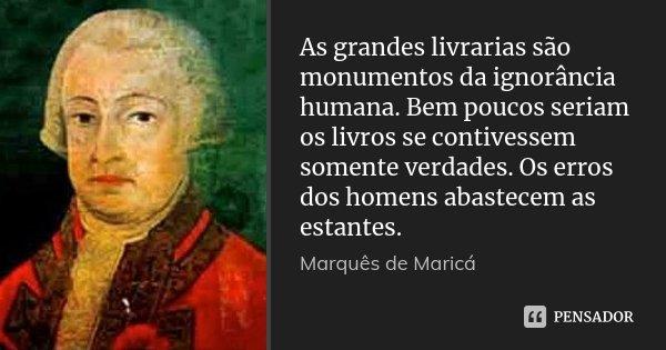 As grandes livrarias são monumentos da ignorância humana. Bem poucos seriam os livros se contivessem somente verdades. Os erros dos homens abastecem as estantes... Frase de Marquês de Maricá.