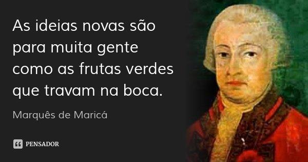 As ideias novas são para muita gente como as frutas verdes que travam na boca.... Frase de Marquês de Maricá.
