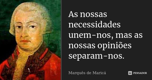 As nossas necessidades unem-nos, mas as nossas opiniões separam-nos.... Frase de Marquês de Maricá.