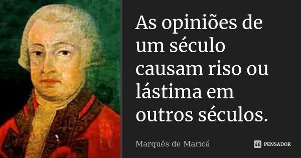 As opiniões de um século causam riso ou lástima em outros séculos.... Frase de Marquês de Maricá.