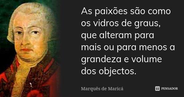 As paixões são como os vidros de graus, que alteram para mais ou para menos a grandeza e volume dos objectos.... Frase de Marquês de Maricá.