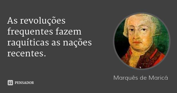 As revoluções frequentes fazem raquíticas as nações recentes.... Frase de Marquês de Maricá.