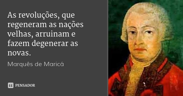 As revoluções, que regeneram as nações velhas, arruinam e fazem degenerar as novas.... Frase de Marquês de Maricá.