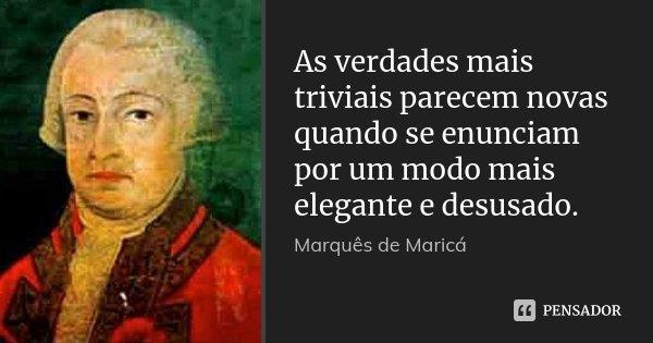 As verdades mais triviais parecem novas quando se enunciam por um modo mais elegante e desusado.... Frase de Marquês de Maricá.