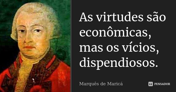 As virtudes são económicas, mas os vícios dispendiosos.... Frase de Marquês de Maricá.