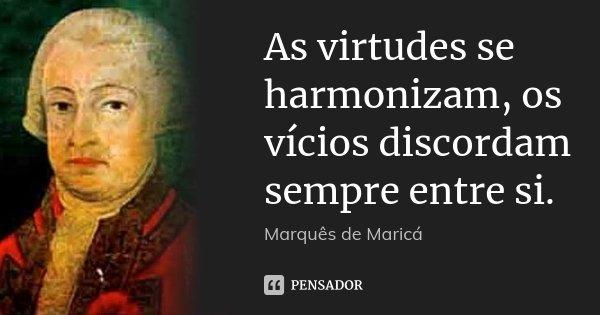 As virtudes se harmonizam, os vícios discordam sempre entre si.... Frase de Marquês de Maricá.