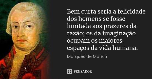 Bem curta seria a felicidade dos homens se fosse limitada aos prazeres da razão; os da imaginação ocupam os maiores espaços da vida humana.... Frase de Marquês de Maricá.