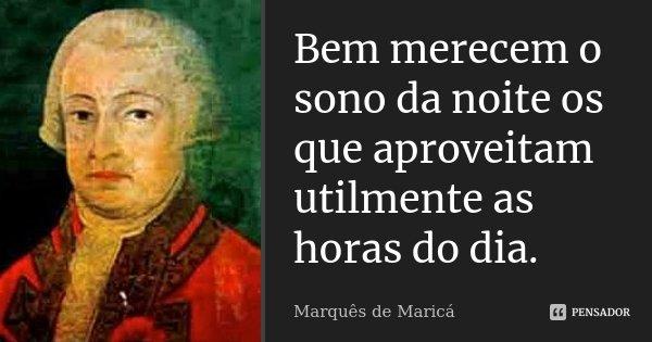 Bem merecem o sono da noite os que aproveitam utilmente as horas do dia.... Frase de Marquês de Maricá.