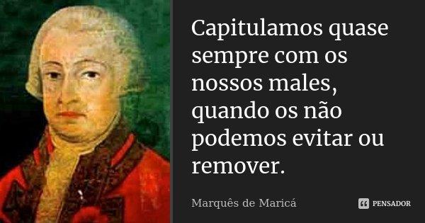 Capitulamos quase sempre com os nossos males, quando os não podemos evitar ou remover.... Frase de Marquês de Maricá.