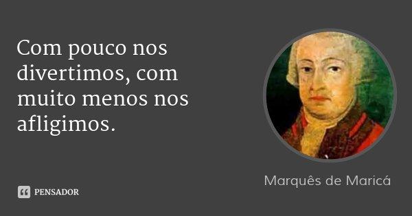 Com pouco nos divertimos, com muito menos nos afligimos.... Frase de Marquês de Maricá.