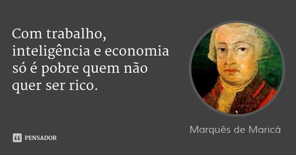 Com trabalho, inteligência e economia só é pobre quem não quer ser rico.... Frase de Marquês de Maricá.