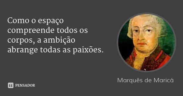 Como o espaço compreende todos os corpos, a ambição abrange todas as paixões.... Frase de Marquês de Maricá.