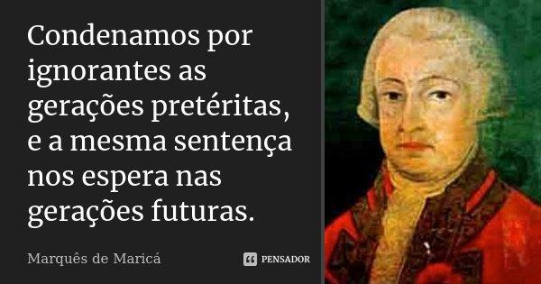 Condenamos por ignorantes as gerações pretéritas, e a mesma sentença nos espera nas gerações futuras.... Frase de Marquês de Maricá.
