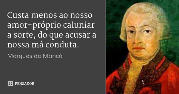 Custa menos ao nosso amor-próprio caluniar a sorte, do que acusar a nossa má conduta.... Frase de Marquês de Maricá.
