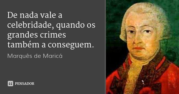 De nada vale a celebridade, quando os grandes crimes também a conseguem.... Frase de Marquês de Maricá.