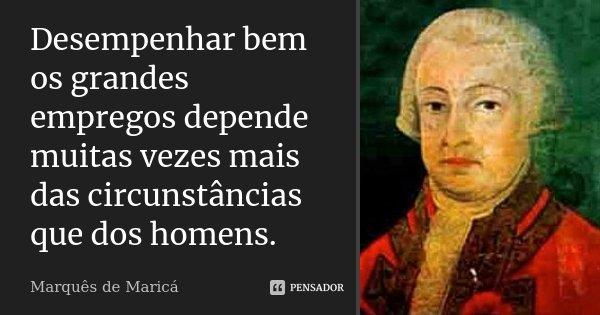 Desempenhar bem os grandes empregos depende muitas vezes mais das circunstâncias que dos homens.... Frase de Marquês de Maricá.