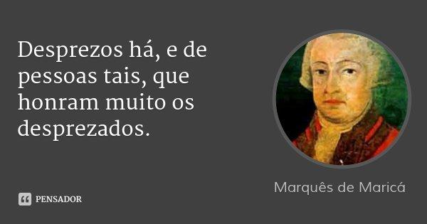 Desprezos há, e de pessoas tais, que honram muito os desprezados.... Frase de Marquês de Maricá.