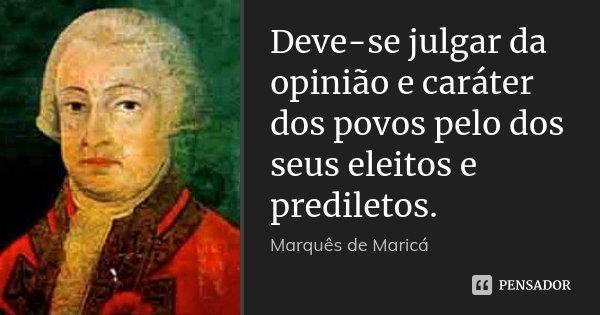 Deve-se julgar da opinião e caráter dos povos pelo dos seus eleitos e prediletos.... Frase de Marquês de Maricá.