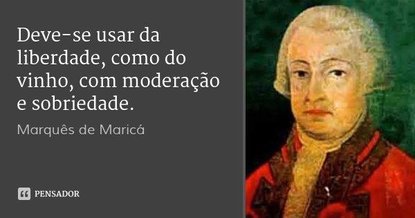 Deve-se usar da liberdade, como do vinho, com moderação e sobriedade.... Frase de Marquês de Maricá.