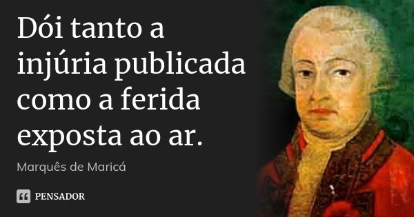 Dói tanto a injúria publicada como a ferida exposta ao ar.... Frase de Marquês de Maricá.
