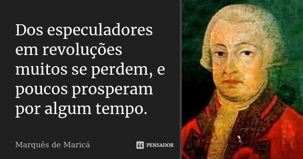 Dos especuladores em revoluções muitos se perdem, e poucos prosperam por algum tempo.... Frase de Marquês de Maricá.