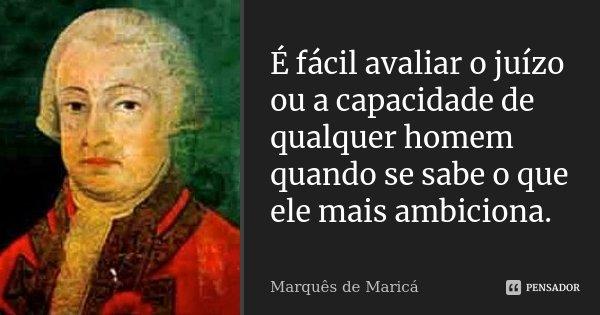 É fácil avaliar o juízo ou a capacidade de qualquer homem, quando se sabe o que ele mais ambiciona.... Frase de Marquês de Maricá.