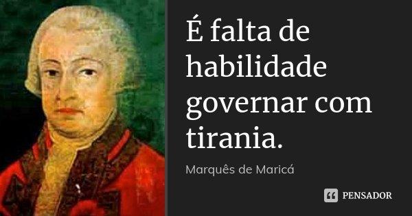 É falta de habilidade governar com tirania.... Frase de Marquês de Maricá.