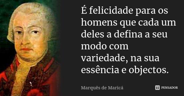 É felicidade para os homens que cada um deles a defina a seu modo com variedade, na sua essência e objectos.... Frase de Marquês de Maricá.