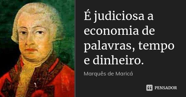 É judiciosa a economia de palavras, tempo e dinheiro.... Frase de Marquês de Maricá.