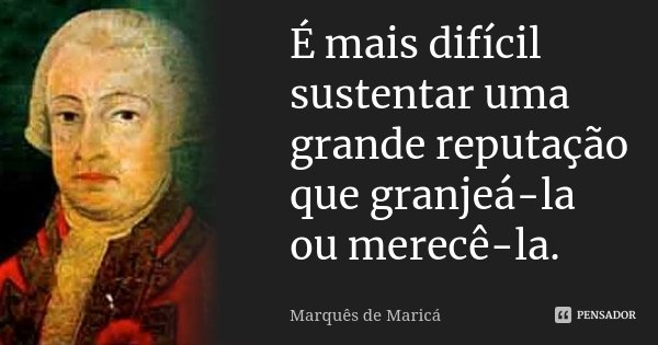 É mais difícil sustentar uma grande reputação que granjeá-la ou merecê-la.... Frase de Marquês de Maricá.