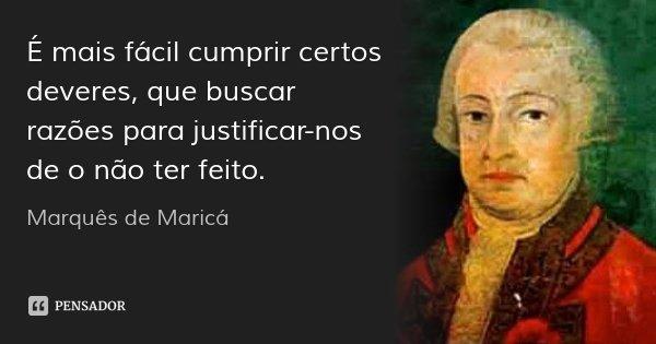 É mais fácil cumprir certos deveres, que buscar razões para justificar-nos de o não ter feito.... Frase de Marquês de Maricá.