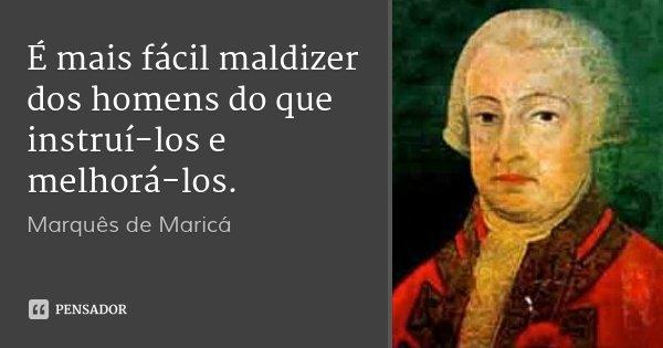 É mais fácil maldizer dos homens do que instruí-los e melhorá-los.... Frase de Marquês de Maricá.