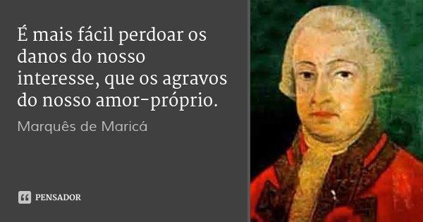 É mais fácil perdoar os danos do nosso interesse, que os agravos do nosso amor-próprio.... Frase de Marquês de Maricá.