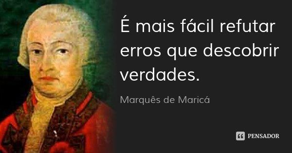 É mais fácil refutar erros que descobrir verdades.... Frase de Marquês de Maricá.