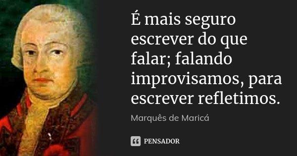 É mais seguro escrever do que falar; falando improvisamos, para escrever refletimos.... Frase de Marquês de Maricá.