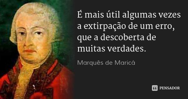É mais útil algumas vezes a extirpação de um erro, que a descoberta de muitas verdades.... Frase de Marquês de Maricá.