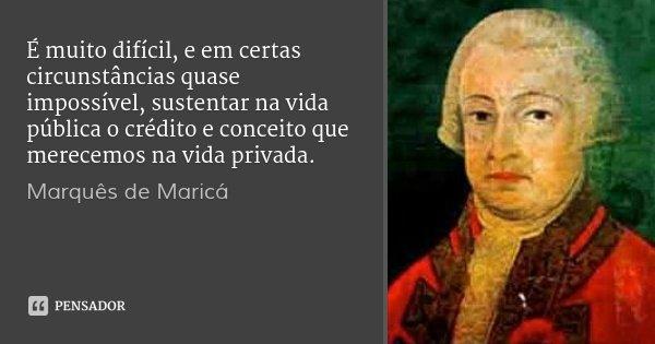 É muito difícil, e em certas circunstâncias quase impossível, sustentar na vida pública o crédito e conceito que merecemos na vida privada.... Frase de Marquês de Maricá.