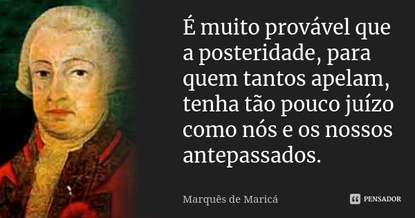 É muito provável que a posteridade, para quem tantos apelam, tenha tão pouco juízo como nós e os nossos antepassados.... Frase de Marquês de Maricá.
