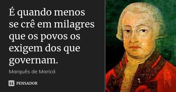 É quando menos se crê em milagres que os povos os exigem dos que governam.... Frase de Marquês de Maricá.