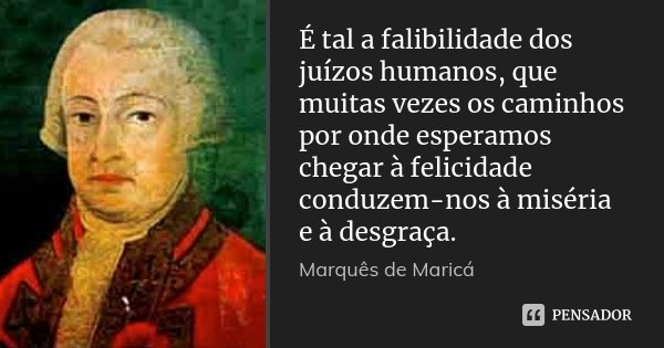 É tal a falibilidade dos juízos humanos, que muitas vezes os caminhos por onde esperamos chegar à felicidade conduzem-nos à miséria e à desgraça.... Frase de Marquês de Maricá.
