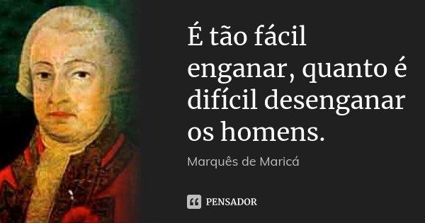É tão fácil enganar, quanto é difícil desenganar os homens.... Frase de Marquês de Maricá.