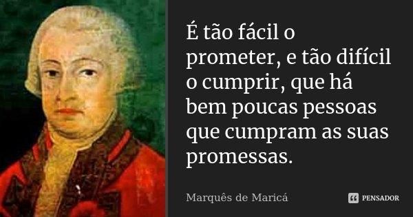 É tão fácil o prometer, e tão difícil o cumprir, que há bem poucas pessoas que cumpram as suas promessas.... Frase de Marquês de Maricá.
