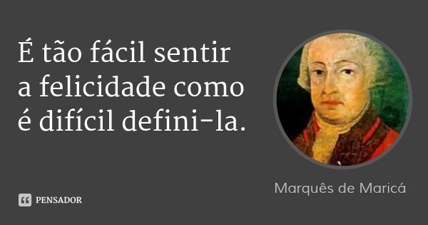 É tão fácil sentir a felicidade como é difícil defini-la.... Frase de Marquês de Maricá.
