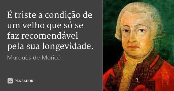 É triste a condição de um velho que só se faz recomendável pela sua longevidade.... Frase de Marquês de Maricá.