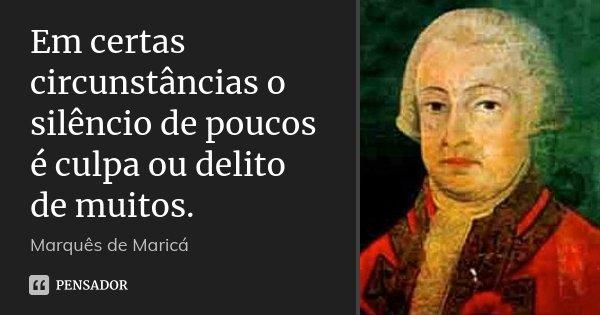 Em certas circunstâncias o silêncio de poucos é culpa ou delito de muitos.... Frase de Marquês de Maricá.