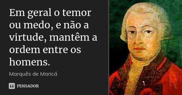 Em geral o temor ou medo, e não a virtude, mantêm a ordem entre os homens.... Frase de Marquês de Maricá.